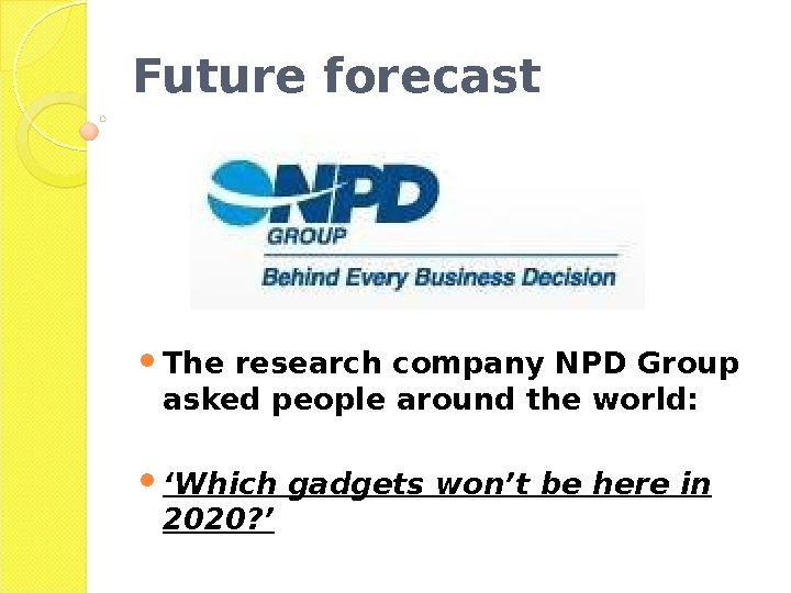 Future forecast The research company NPD Group asked people around the world:  ' Which gadgets