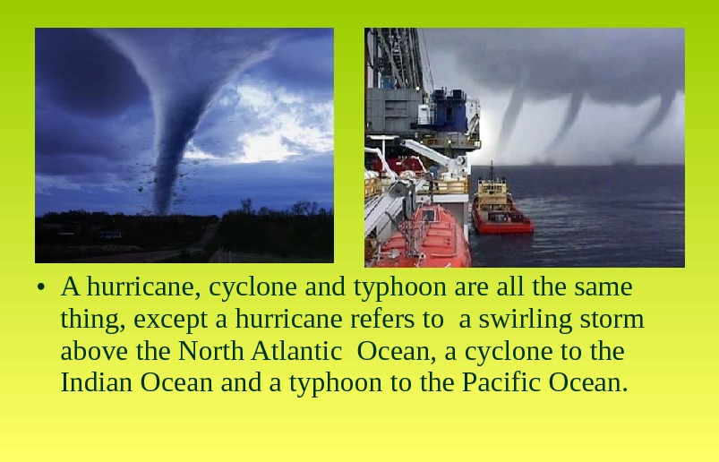 • A hurricane, cyclone and typhoon are all the same thing, except a hurricane refers