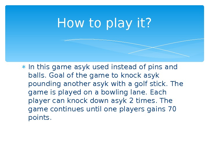 In this game asyk used instead of pins and balls. Goal of the game to