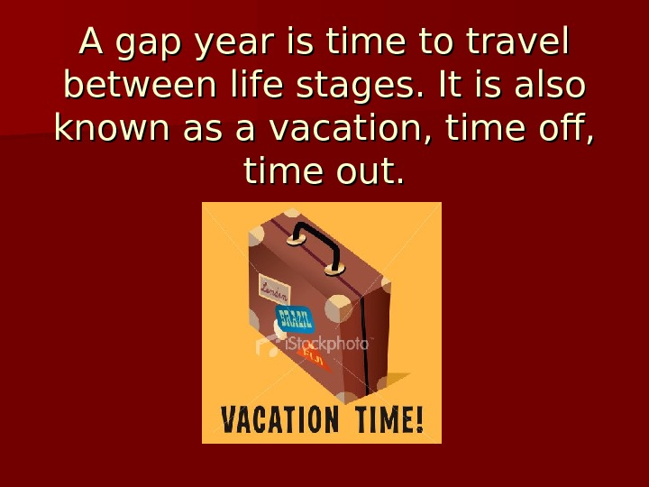 A gap year is time to travel between life stages. It is also known as a