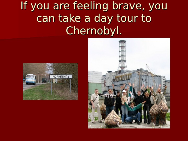 If you are feeling brave, you can take a day tour to Chernobyl.