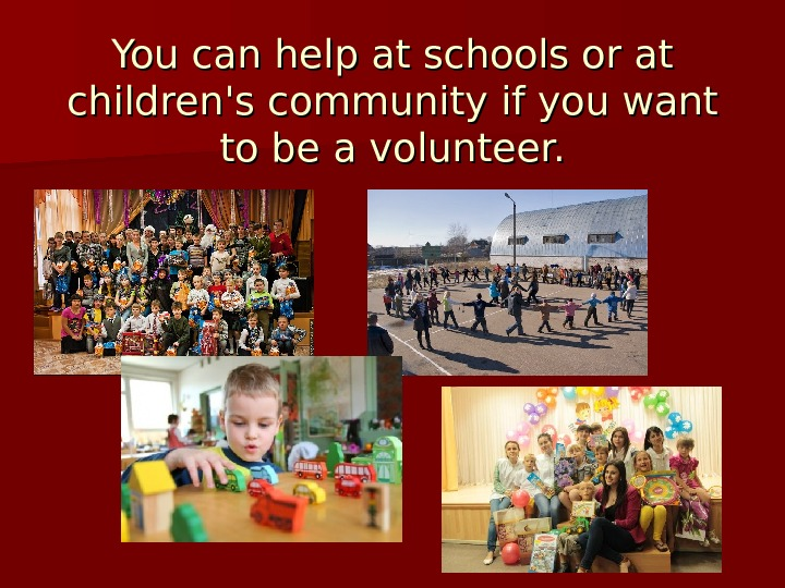 You can help at schools or at children's community if you want to be a volunteer.