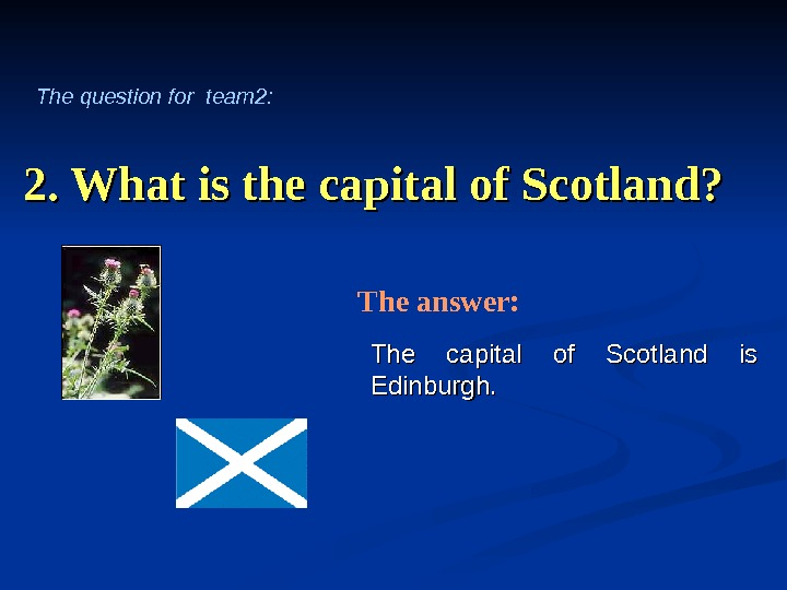 2. What is the capital of Scotland? The capital of Scotland is Edinburgh. The answer: The