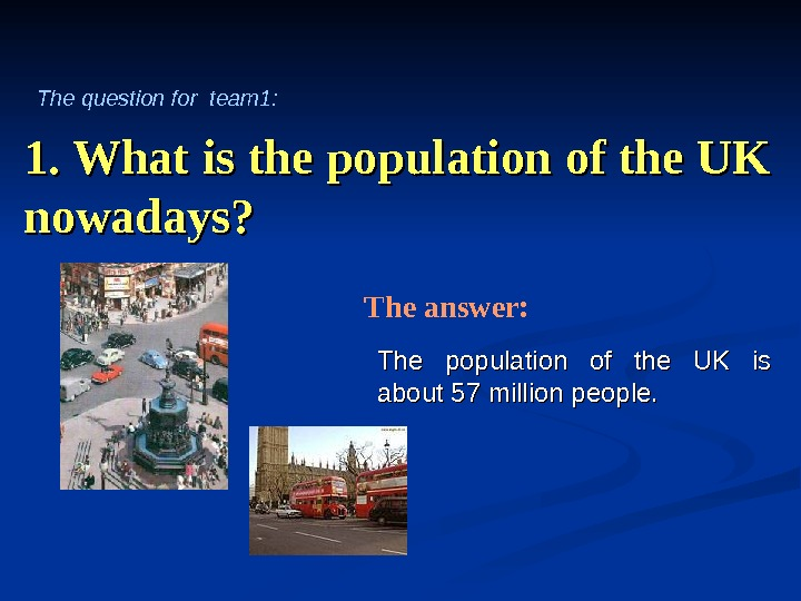 1. What is the population of the UK nowadays? The population of the UK is about