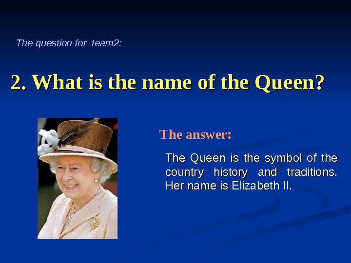2. What is the name of the Queen? The Queen is the symbol of the country