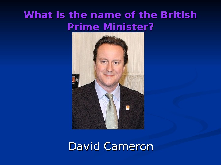What is the name of the British Prime Minister? David Cameron