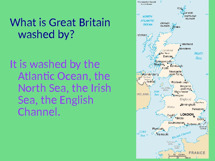 What is Great Britain washed by? It is washed by the Atlantic Ocean, the North Sea,