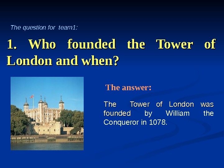 1.  Who founded the Tower of London and when? The  Tower of London was