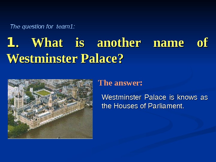 11.  What is another name of Westminster Palace? Westminster Palace is knows as the Houses