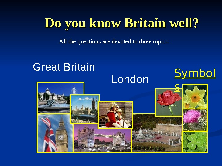 Do you know Britain well? Great Britain London. All the questions are devoted to three topics: