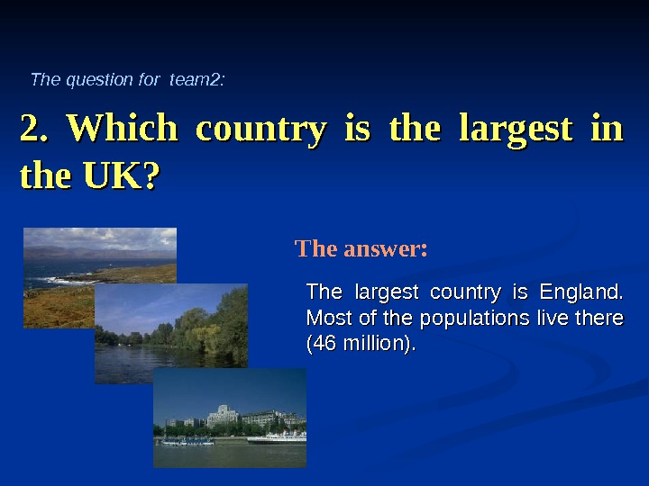 2.  Which country is the largest in the UK? The largest country is England.