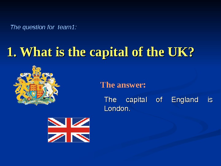 1. What is the capital of the UK? The capital of England is London. The answer: