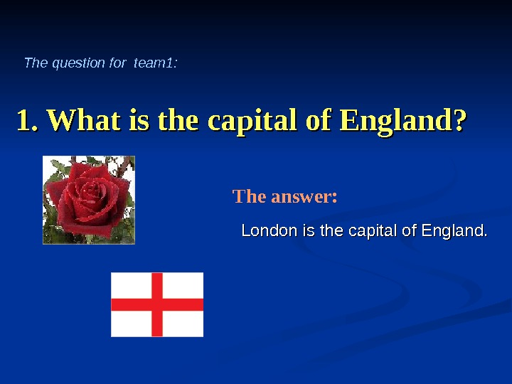 1. What is the capital of England? London is  the capital of England. The answer: