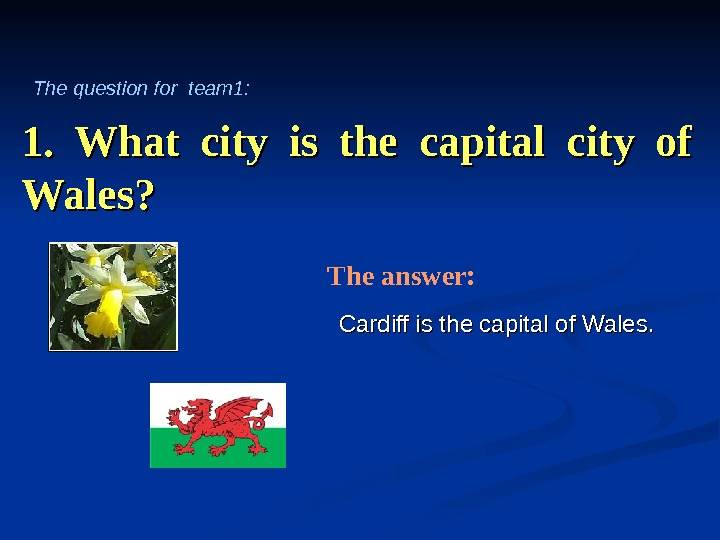 1.  What city is the capital city of Wales? Cardiff is the capital of Wales.
