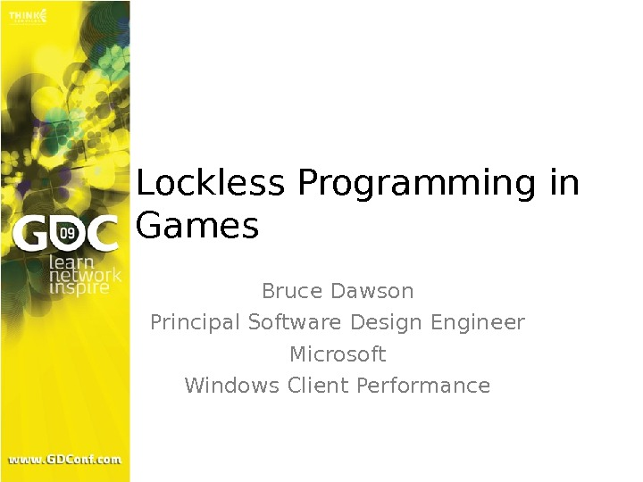 Lockless Programming in Games Bruce Dawson Principal Software Design Engineer Microsoft Windows Client Performance
