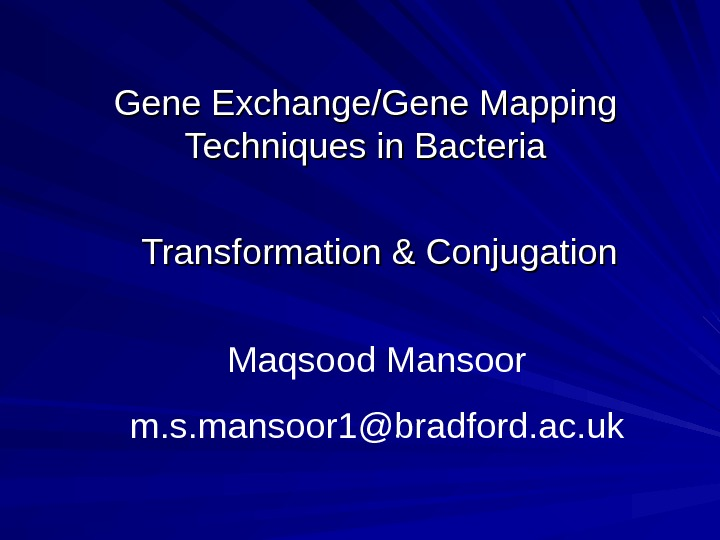Gene Exchange/Gene Mapping Techniques in Bacteria Transformation & Conjugation Maqsood Mansoor m. s. mansoor 1@bradford.