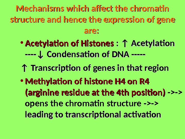 Mechanisms which affect the chromatin structure and hence the expression of gene are:  • Acetylation