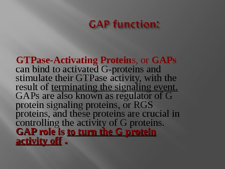 GTPase-Activating Protein s, or GAPs  can bind to activated G-proteins and stimulate their