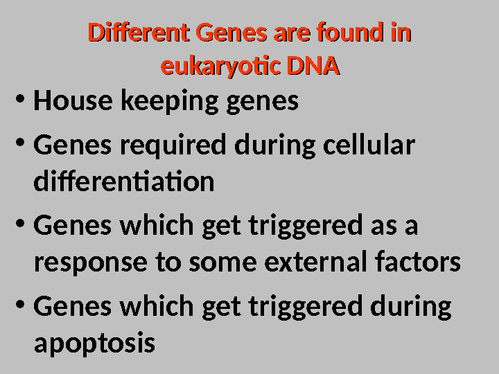 Different Genes are found in eukaryotic DNA • House keeping genes  • Genes required during