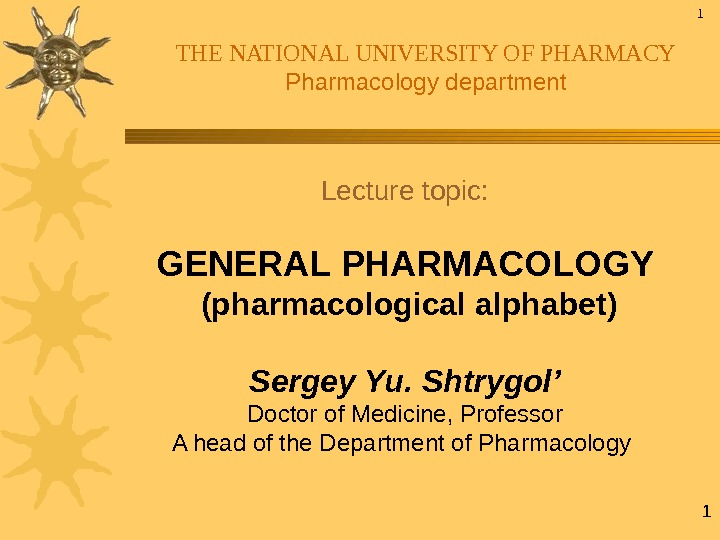 1 THE NATIONAL UNIVERSITY OF PHARMACY Pharmacology department Lecture topic: GENERAL PHARMACOLOGY  (pharmacological alphabet) Sergey