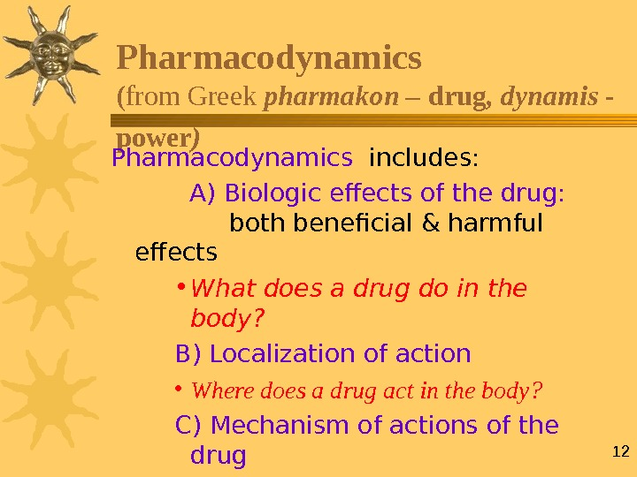 12 Pharmacodynamics ( from Greek pharmakon – drug , dynamis - power )  Pharmacodynamics