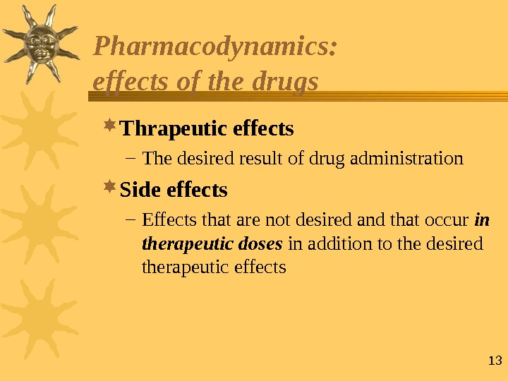 13 Pharmacodynamics:  effects of the drugs  Thrapeutic effects – The desired result of drug