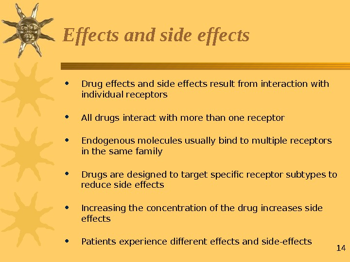 14 Effects and side effects • Drug effects and side effects result from interaction with individual