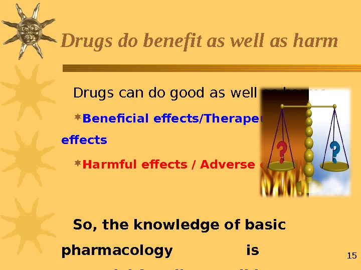 15 Drugs can do good as well as harms Beneficial effects/Therapeutic effects Harmful effects / Adverse