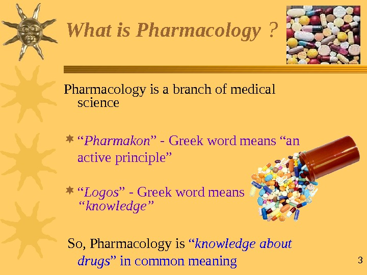 "3 What is Pharmacology ? Pharmacology is a branch of medical science "" Pharmakon "" -"