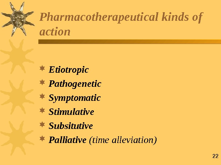 22 Pharmacotherapeutical  kinds of action  Etiotropic  Pathogenetic  Symptomatic Stimulative  Subsitutive