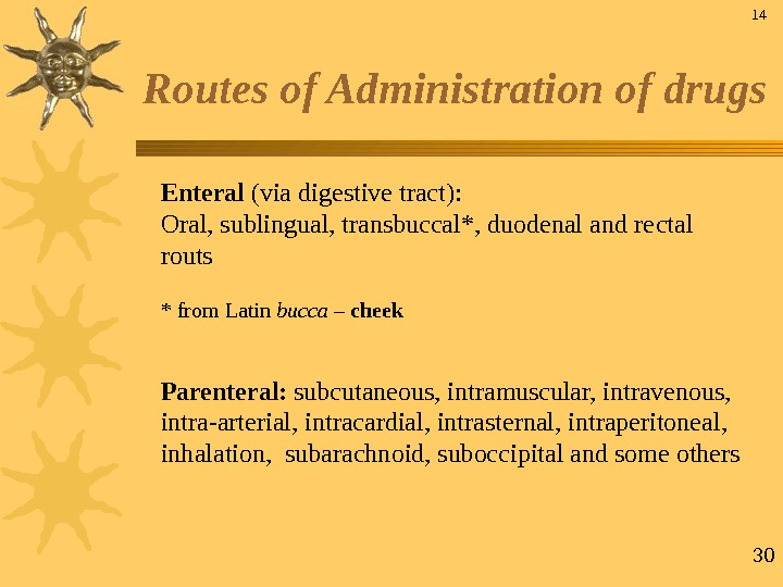 30 Routes of Administration of drugs Enteral  (via digestive tract):  Oral, sublingual, transbuccal*, duodenal