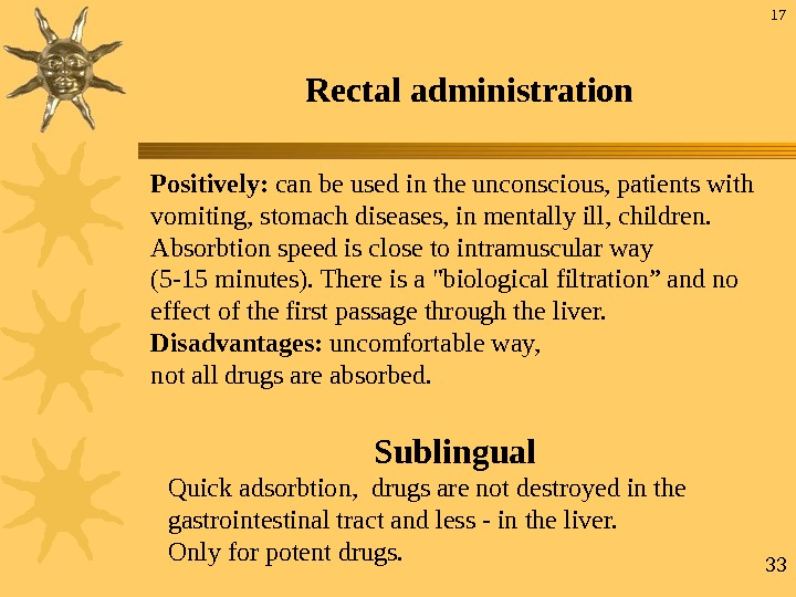 33 Rectal administration Positively:  can be used in  the unconscious, patients with vomiting, stomach