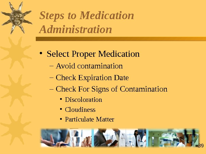 39 • Select Proper Medication – Avoid contamination – Check Expiration Date – Check For Signs