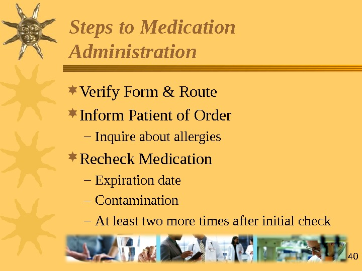 40 Verify Form & Route  Inform Patient of Order – Inquire about allergies Recheck Medication