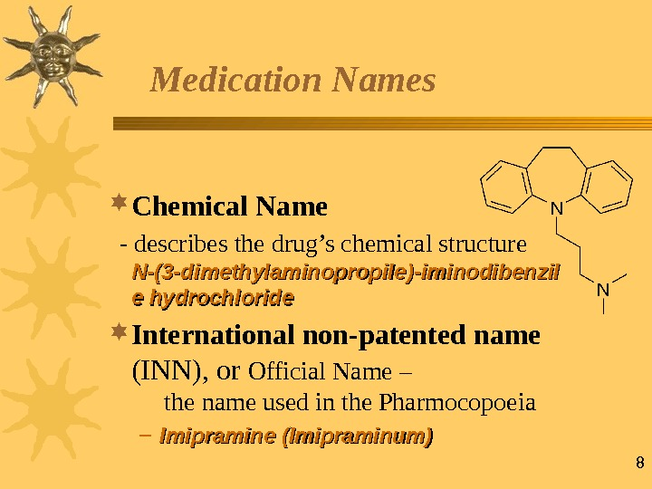 8 Medication Names Chemical Name  - describes the drug's chemical structure  N-N- (3 -(3