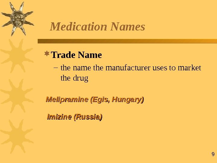 9 Medication Names Trade Name – the name the manufacturer uses to market the drug ММ