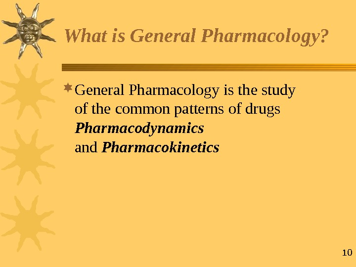 10 What is  General Pharmacology?  General Pharmacology is the study  of the common
