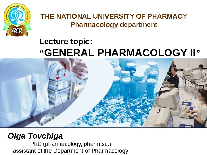 "THE NATIONAL UNIVERSITY OF PHARMACY Pharmacology department Lecture topic: "" GENERAL PHARMACOLOGY II "" Olga Tovchiga"