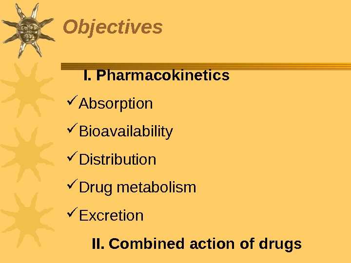 Objectives  I. Pharmacokinetics Absorption  Bioavailability Distribution Drug metabolism  Excretion  II. Combined action