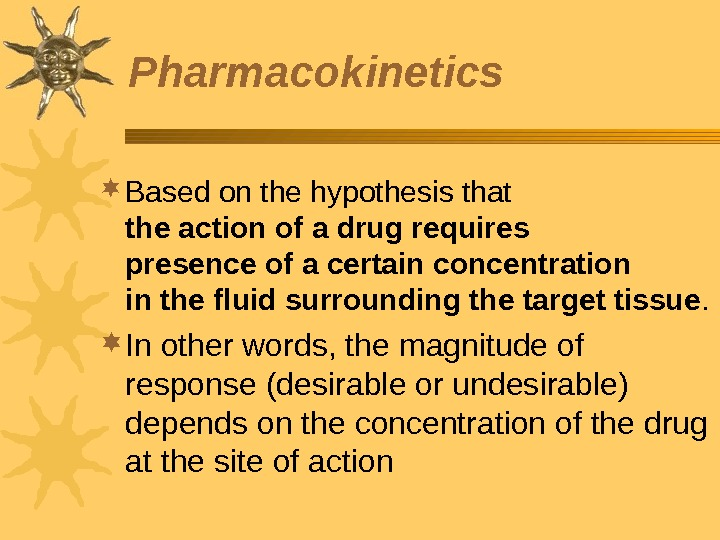 Pharmacokinetics Based on the hypothesis that the action of a drug requires presence of a certain