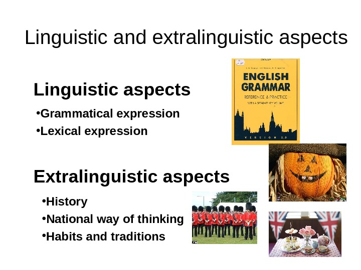 Linguistic and extralinguistic aspects Linguistic aspects Extralinguistic aspects  • Grammatical expression  •