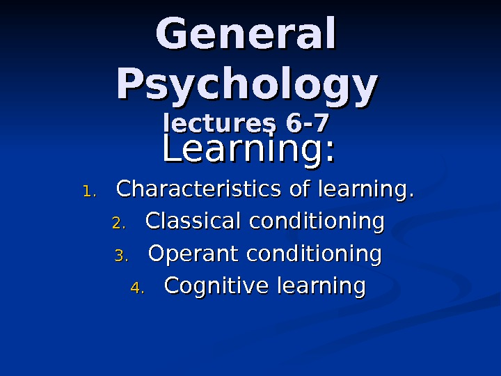 General Psychology lectures 6 -7 Learning: 1. 1. Characteristics of learning. 2. 2. Classical conditioning 3.
