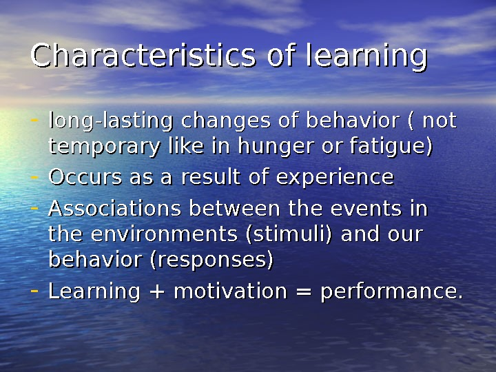Characteristics of learning - long-lasting changes of behavior ( not temporary like in hunger or fatigue)