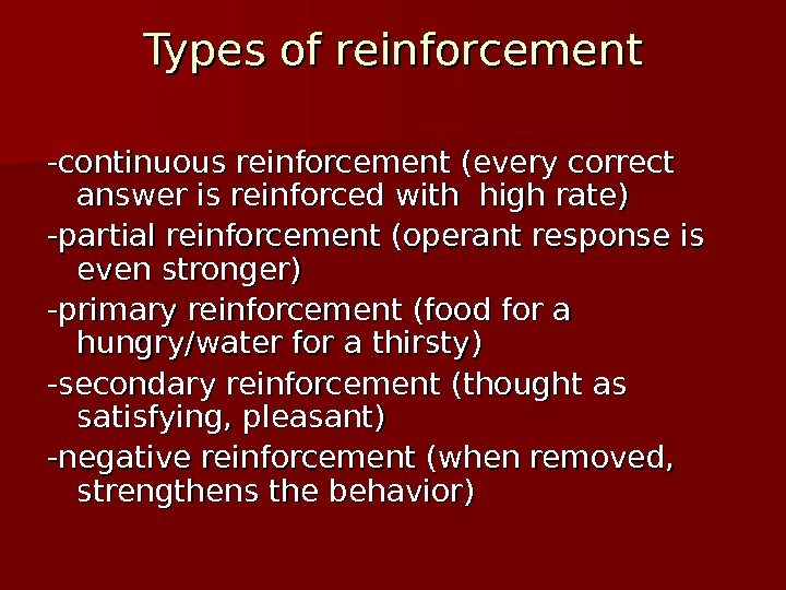 Types of reinforcement -continuous reinforcement (every correct answer is reinforced with high rate) -partial reinforcement (operant
