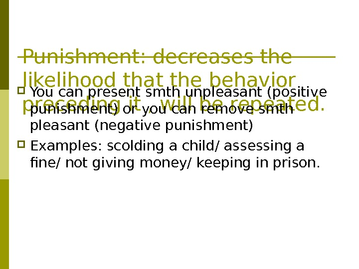 Punishment: decreases the likelihood that the behavior preceding it , will be repeated. You can present