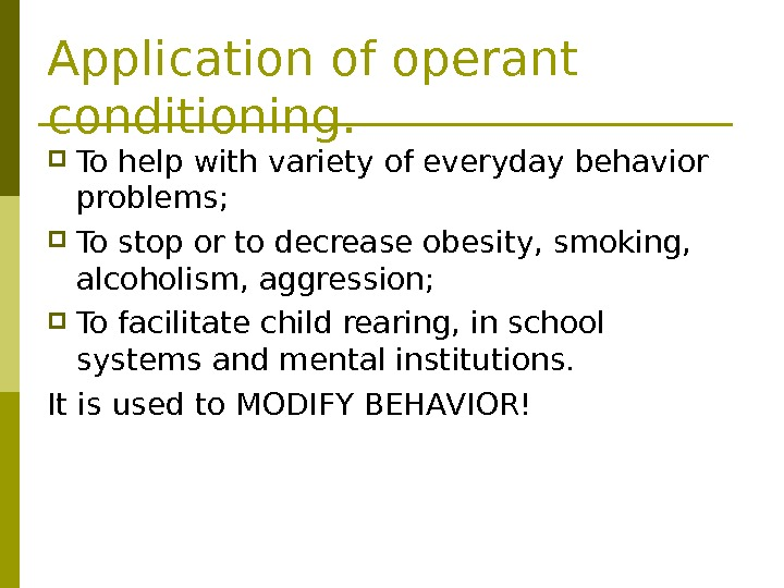 Application of operant conditioning.  To help with variety of everyday behavior problems;  To stop