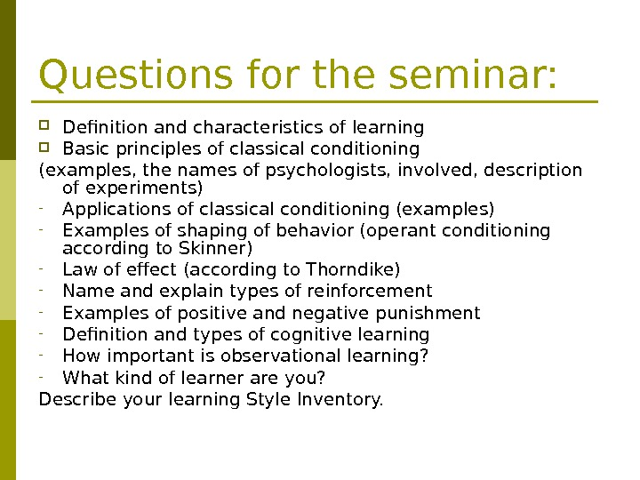 Questions for the seminar:  Definition and characteristics of learning Basic principles of classical conditioning (examples,