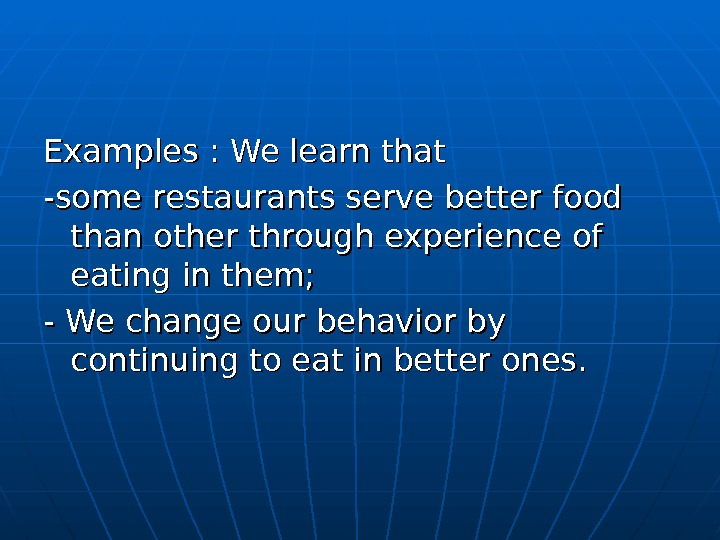 Examples : We learn that -some restaurants serve better food than other through experience of eating