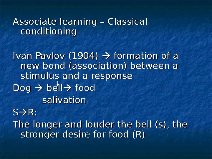 Associate learning – Classical conditioning Ivan Pavlov (1904)  formation of a new bond (association) between