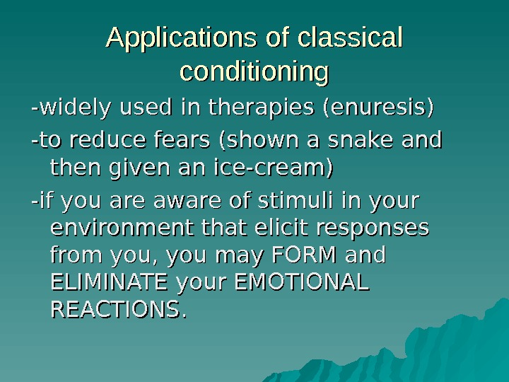 Applications of classical conditioning -widely used in therapies (enuresis) -to reduce fears (shown a snake and